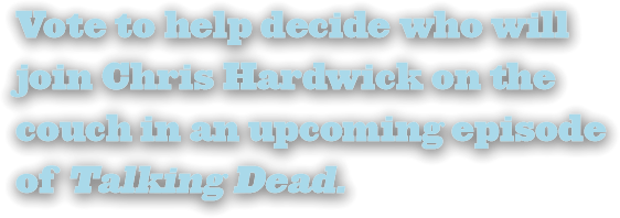 Vote to help decide who will join Chris Hardwick on the couch in an upcoming episode of Talking Dead.