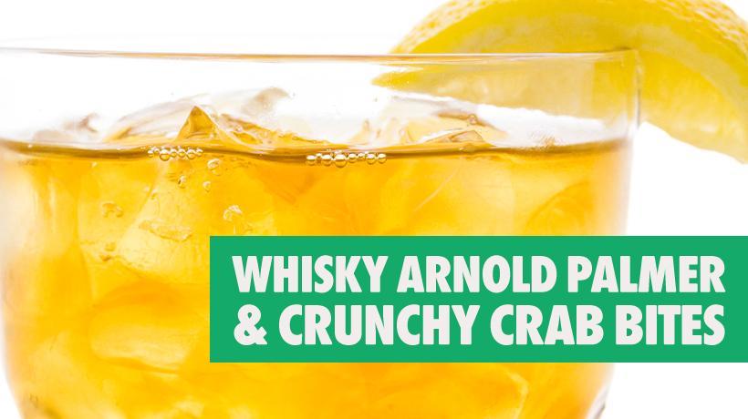 ... Sip, Snack & Screen – Crab Bites & Whisky Arnold Palmer – WE tv